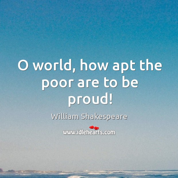 Image, O world, how apt the poor are to be proud!