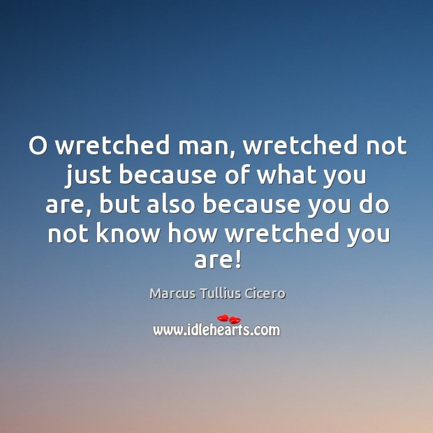 O wretched man, wretched not just because of what you are, but also because you do not know how wretched you are! Image