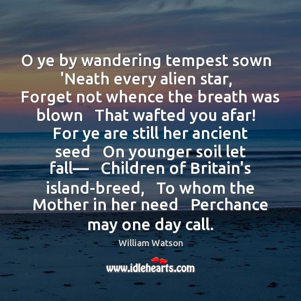 O ye by wandering tempest sown   'Neath every alien star,   Forget not Image