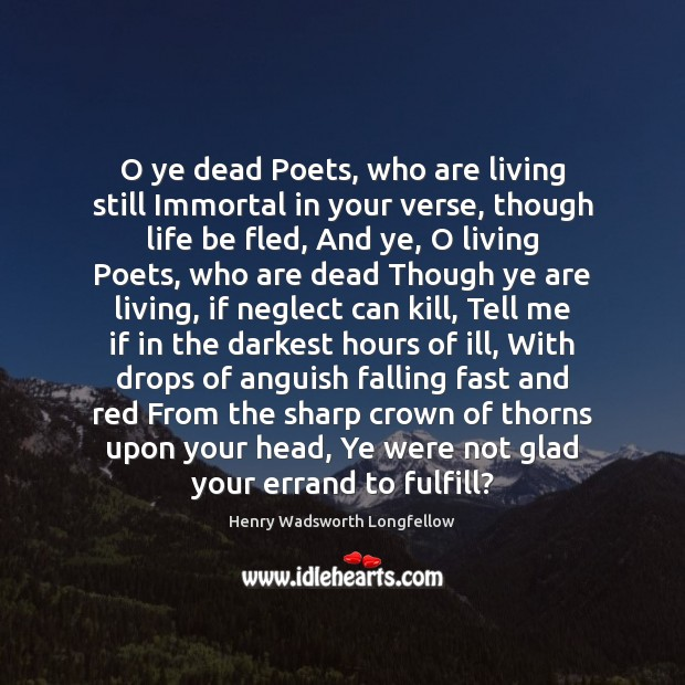 O ye dead Poets, who are living still Immortal in your verse, Henry Wadsworth Longfellow Picture Quote