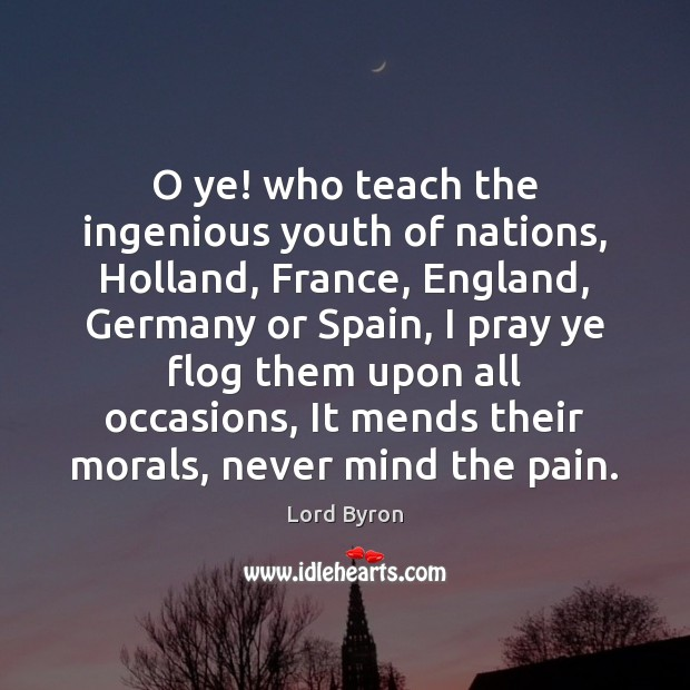 O ye! who teach the ingenious youth of nations, Holland, France, England, Lord Byron Picture Quote