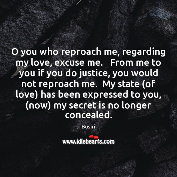 Image, O you who reproach me, regarding my love, excuse me.   From me