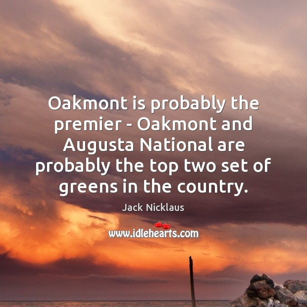 Image, Oakmont is probably the premier – Oakmont and Augusta National are probably