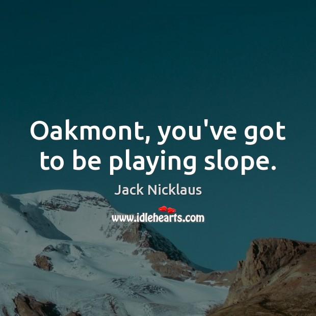 Image, Oakmont, you've got to be playing slope.