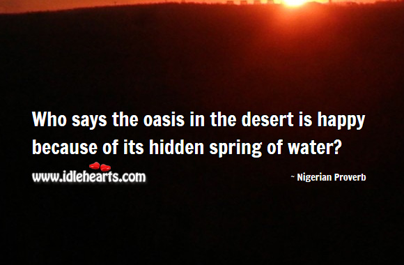 Who says the oasis in the desert is happy because of its hidden spring of water? Nigerian Proverbs Image