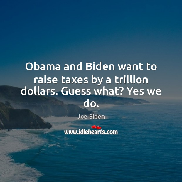 Obama and Biden want to raise taxes by a trillion dollars. Guess what? Yes we do. Image