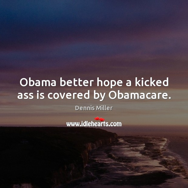 Obama better hope a kicked ass is covered by Obamacare. Dennis Miller Picture Quote