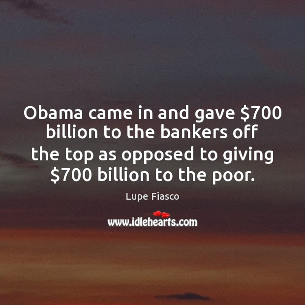 Obama came in and gave $700 billion to the bankers off the top Image