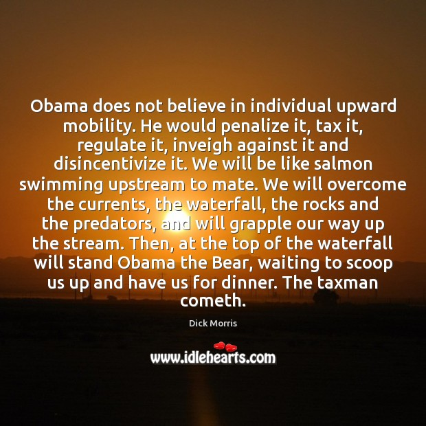 Obama does not believe in individual upward mobility. He would penalize it, Dick Morris Picture Quote