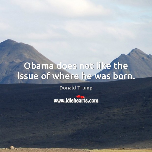 Obama does not like the issue of where he was born. Image