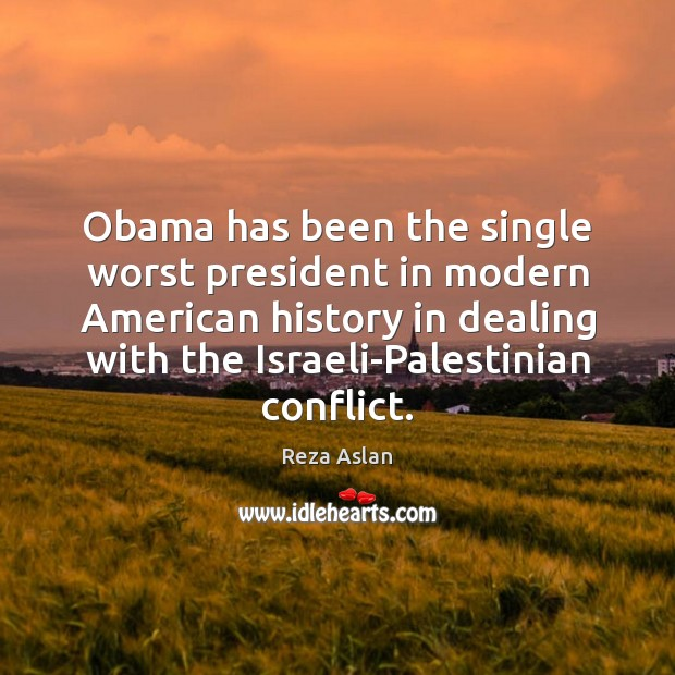 Obama has been the single worst president in modern American history in Reza Aslan Picture Quote