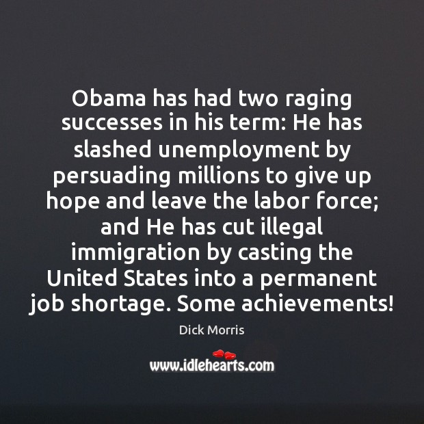 Dick Morris Picture Quote image saying: Obama has had two raging successes in his term: He has slashed