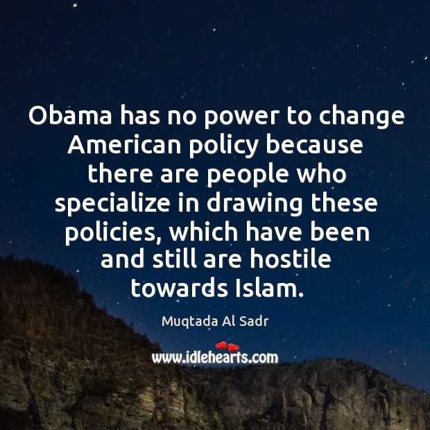 Obama has no power to change american policy because there are people who specialize in drawing these policies Image