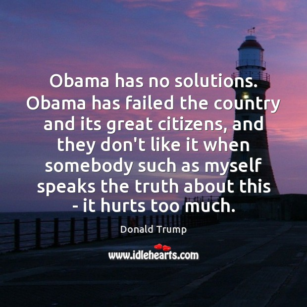 Obama has no solutions. Obama has failed the country and its great Donald Trump Picture Quote