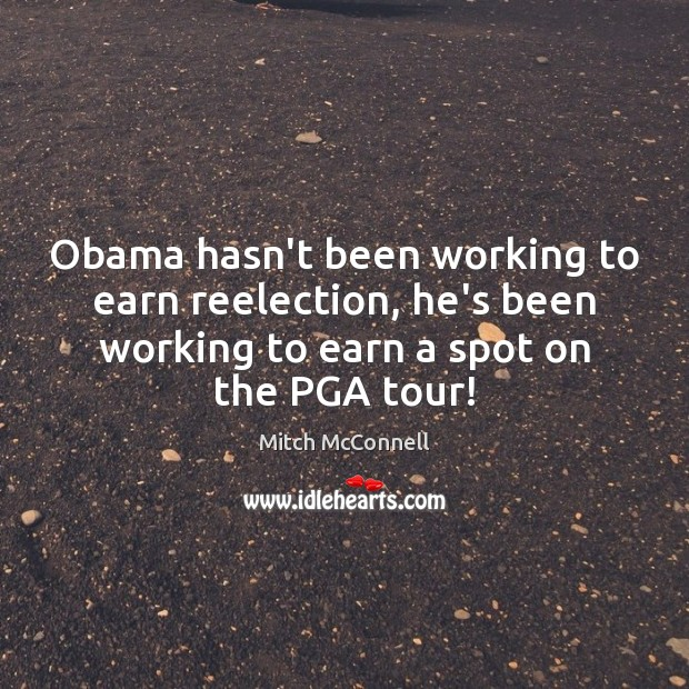 Image, Obama hasn't been working to earn reelection, he's been working to earn