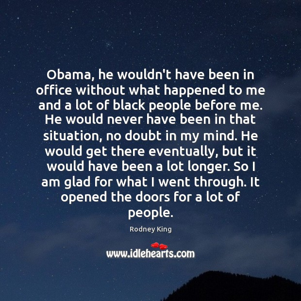 Obama, he wouldn't have been in office without what happened to me Rodney King Picture Quote