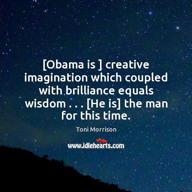 Image, [Obama is ] creative imagination which coupled with brilliance equals wisdom . . . [He is]