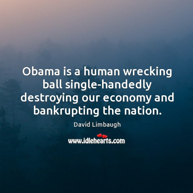 Image, Obama is a human wrecking ball single-handedly destroying our economy and bankrupting