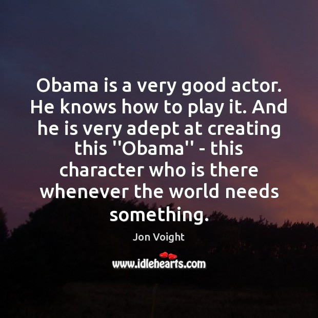 Image, Obama is a very good actor. He knows how to play it.