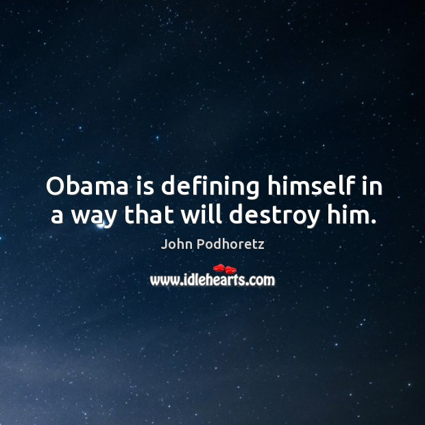 Obama is defining himself in a way that will destroy him. Image