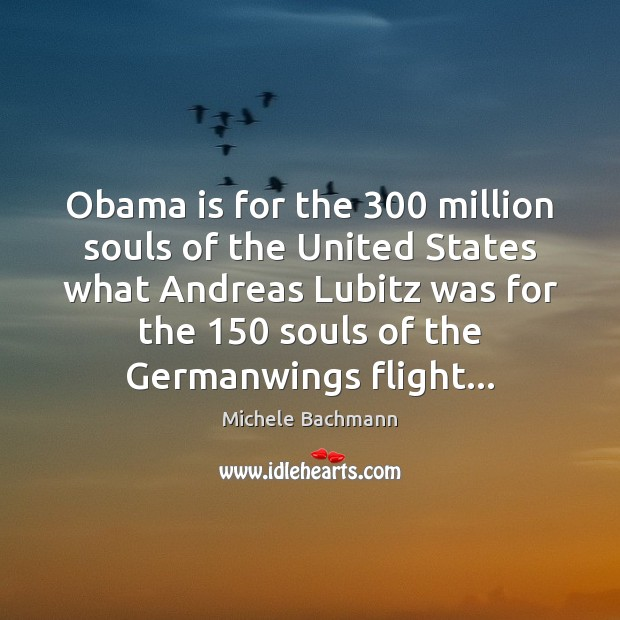 Obama is for the 300 million souls of the United States what Andreas Michele Bachmann Picture Quote