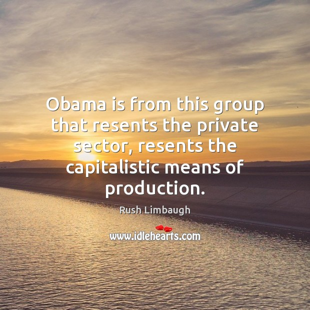 Obama is from this group that resents the private sector, resents the Rush Limbaugh Picture Quote