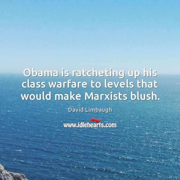 Obama is ratcheting up his class warfare to levels that would make Marxists blush. Image