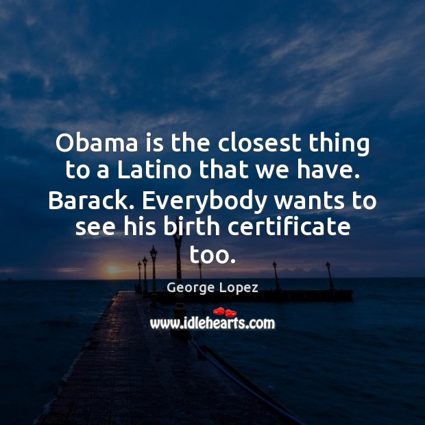 Obama is the closest thing to a Latino that we have. Barack. George Lopez Picture Quote