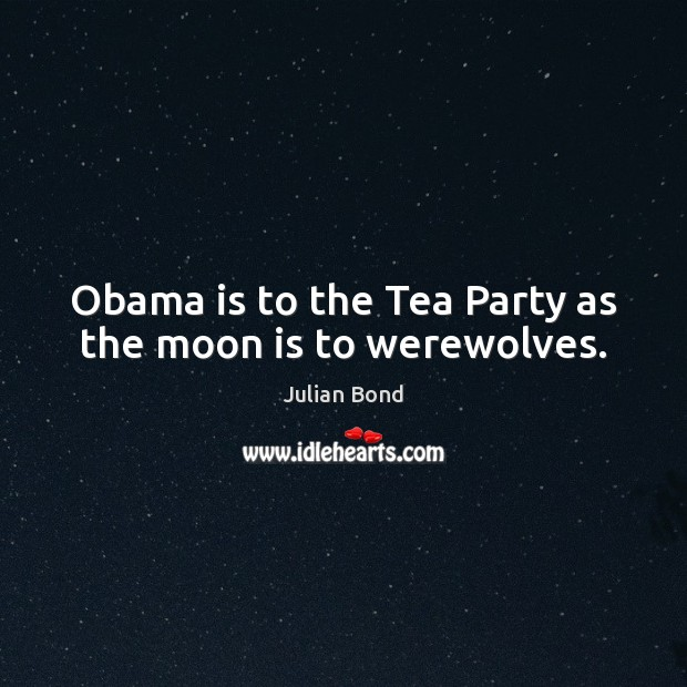 Image, Obama is to the Tea Party as the moon is to werewolves.