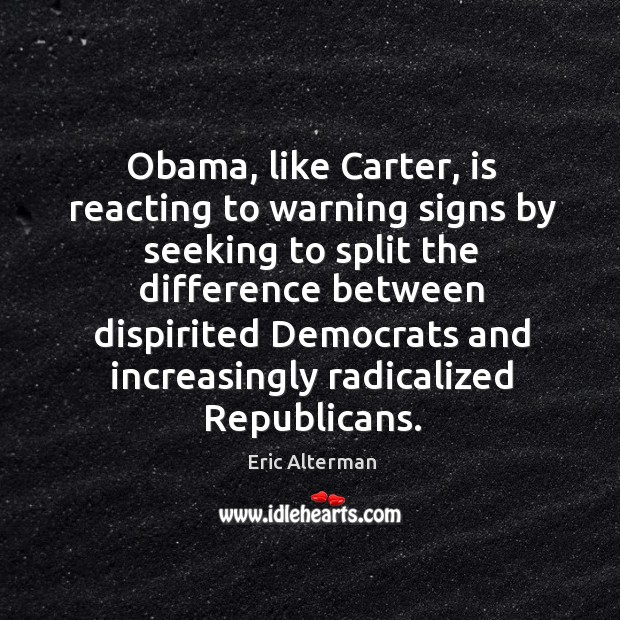 Obama, like carter, is reacting to warning signs by seeking to split the difference between Eric Alterman Picture Quote