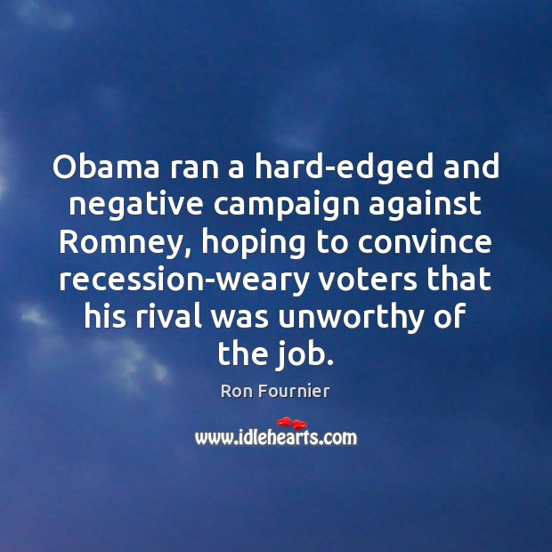 Obama ran a hard-edged and negative campaign against Romney, hoping to convince Ron Fournier Picture Quote