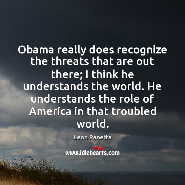 Obama really does recognize the threats that are out there; I think Image