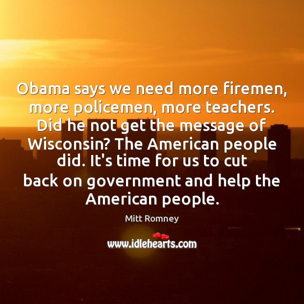 Image, Obama says we need more firemen, more policemen, more teachers. Did he