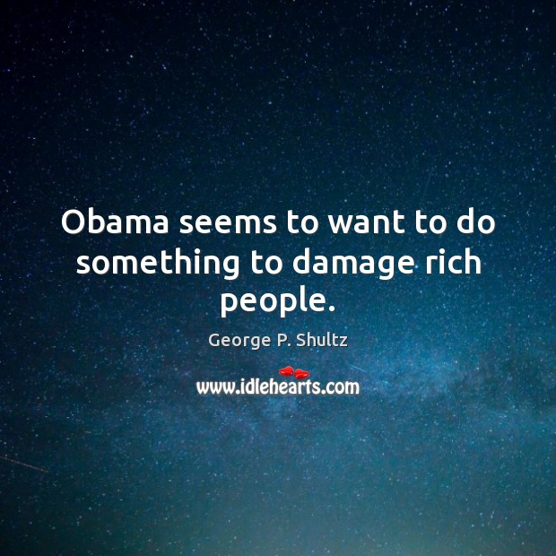 Obama seems to want to do something to damage rich people. Image