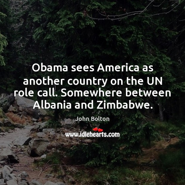 Obama sees America as another country on the UN role call. Somewhere John Bolton Picture Quote