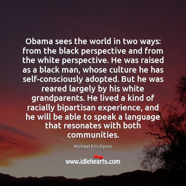 Obama sees the world in two ways: from the black perspective and Michael Eric Dyson Picture Quote