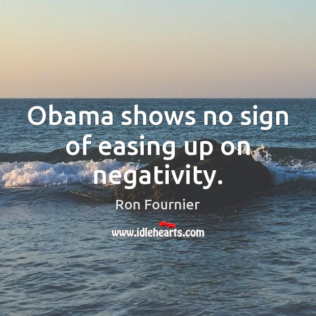 Obama shows no sign of easing up on negativity. Ron Fournier Picture Quote