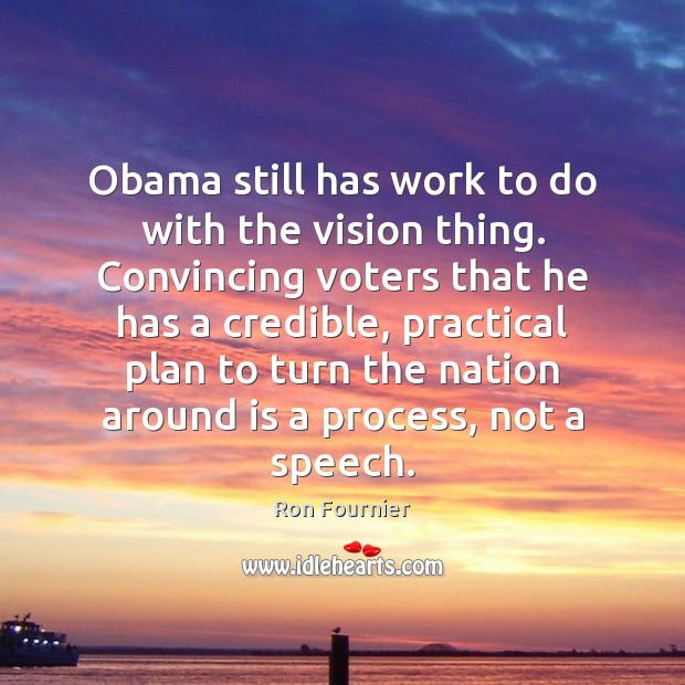 Obama still has work to do with the vision thing. Convincing voters Ron Fournier Picture Quote