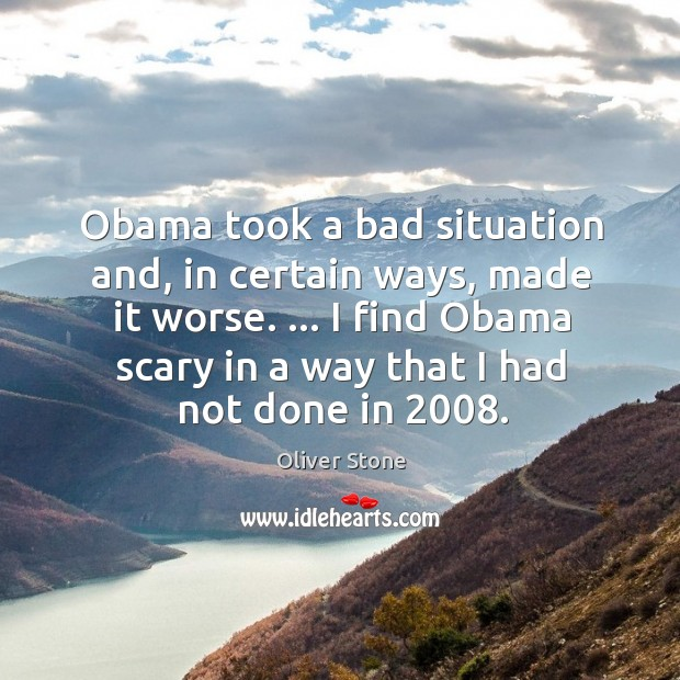 Obama took a bad situation and, in certain ways, made it worse. … Oliver Stone Picture Quote