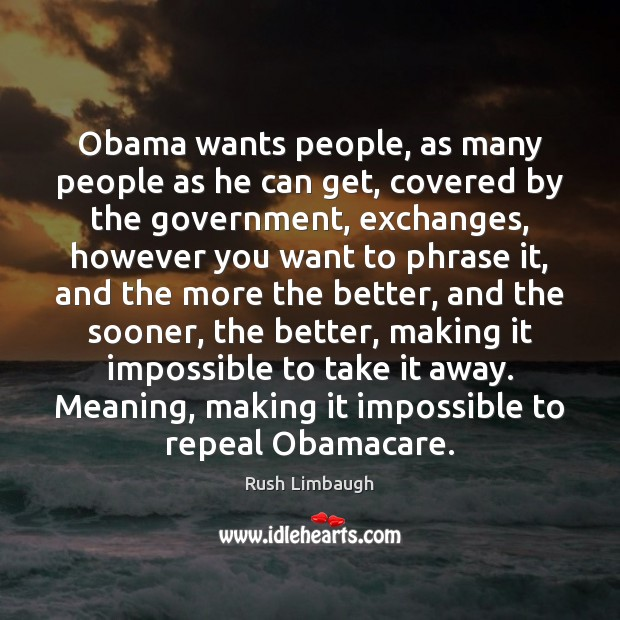 Obama wants people, as many people as he can get, covered by Rush Limbaugh Picture Quote