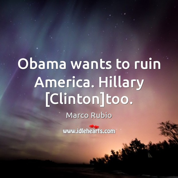 Obama wants to ruin America. Hillary [Clinton]too. Image
