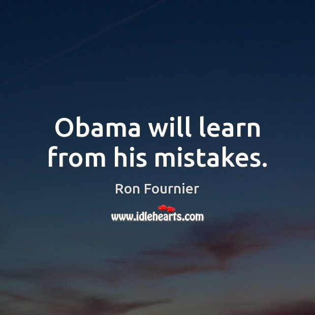 Obama will learn from his mistakes. Ron Fournier Picture Quote
