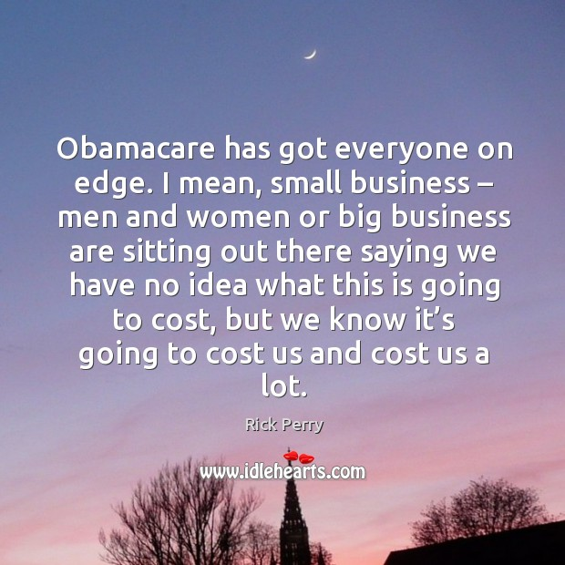 Image, Obamacare has got everyone on edge. I mean, small business – men and women or big business