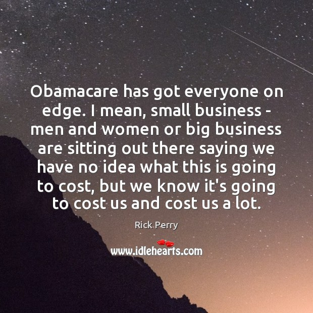 Image, Obamacare has got everyone on edge. I mean, small business – men
