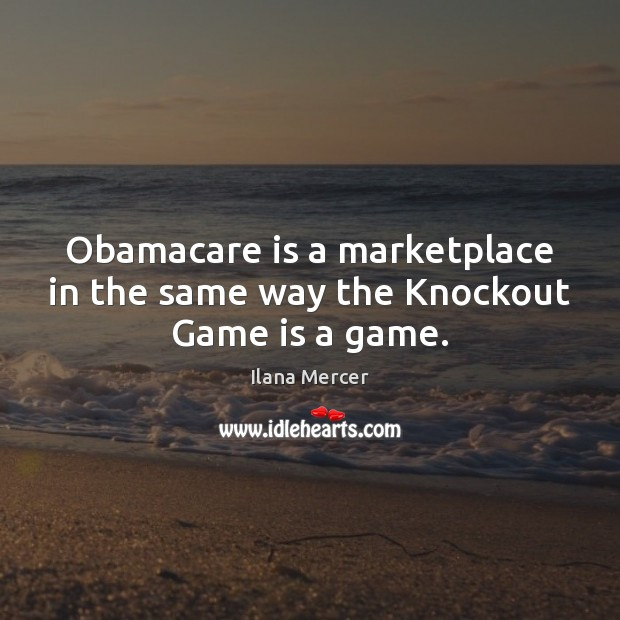 Obamacare is a marketplace in the same way the Knockout Game is a game. Ilana Mercer Picture Quote