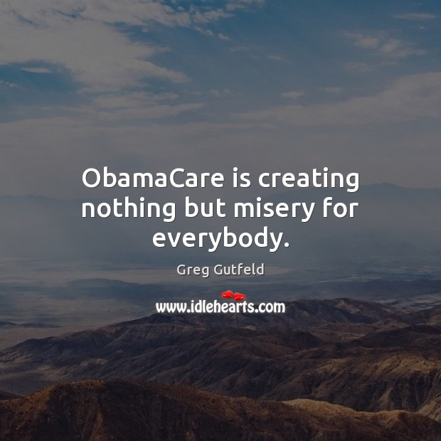 ObamaCare is creating nothing but misery for everybody. Greg Gutfeld Picture Quote