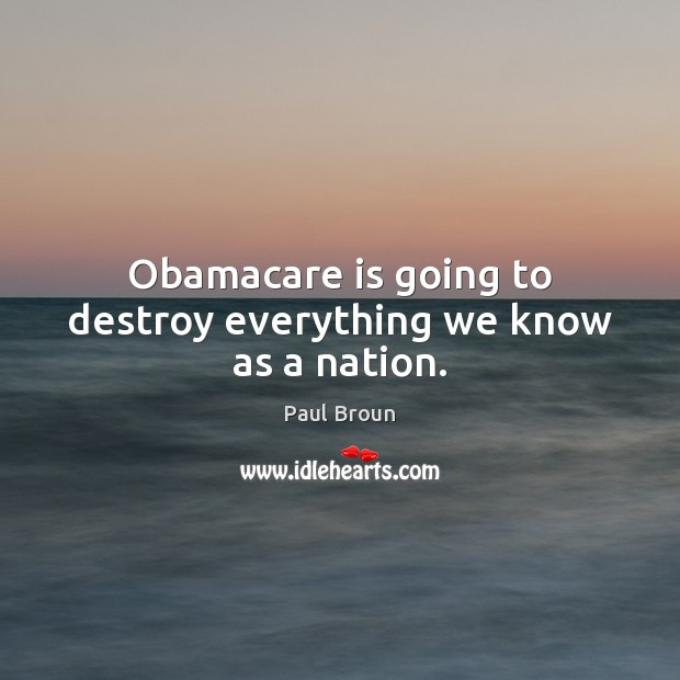Obamacare is going to destroy everything we know as a nation. Paul Broun Picture Quote