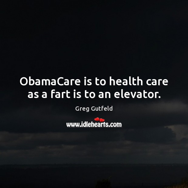 ObamaCare is to health care as a fart is to an elevator. Greg Gutfeld Picture Quote