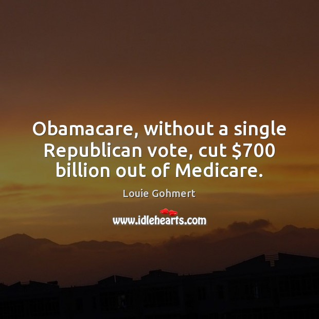 Obamacare, without a single Republican vote, cut $700 billion out of Medicare. Louie Gohmert Picture Quote