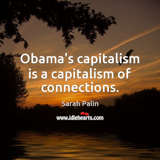 Obama's capitalism is a capitalism of connections. Capitalism Quotes Image